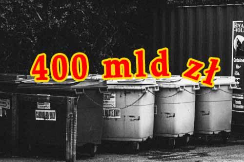 400 mld zł na śmietniku